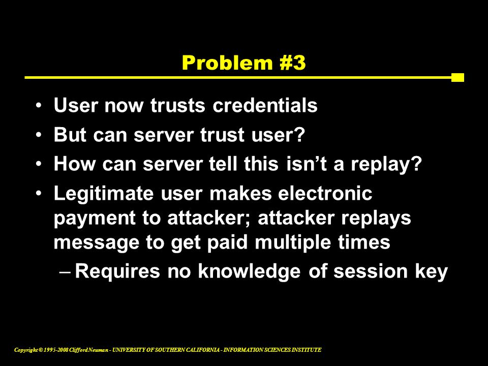 Copyright © 1995-2008 Clifford Neuman - UNIVERSITY OF SOUTHERN CALIFORNIA - INFORMATION SCIENCES INSTITUTE Problem #3 User now trusts credentials But can server trust user.