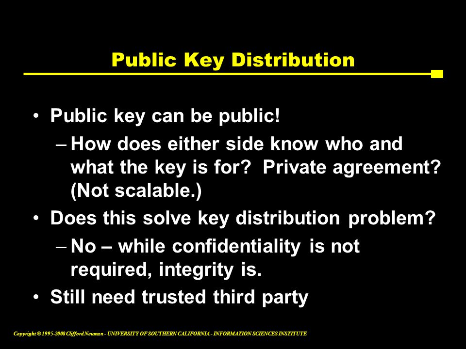 Copyright © 1995-2008 Clifford Neuman - UNIVERSITY OF SOUTHERN CALIFORNIA - INFORMATION SCIENCES INSTITUTE Public Key Distribution Public key can be public.
