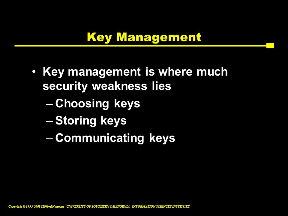 Copyright © 1995-2008 Clifford Neuman - UNIVERSITY OF SOUTHERN CALIFORNIA - INFORMATION SCIENCES INSTITUTE Key Management Key management is where much security weakness lies –Choosing keys –Storing keys –Communicating keys