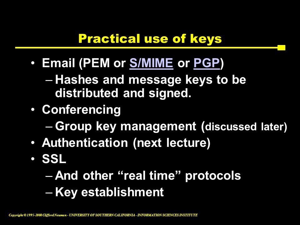 Copyright © 1995-2008 Clifford Neuman - UNIVERSITY OF SOUTHERN CALIFORNIA - INFORMATION SCIENCES INSTITUTE Practical use of keys Email (PEM or S/MIME or PGP)S/MIMEPGP –Hashes and message keys to be distributed and signed.