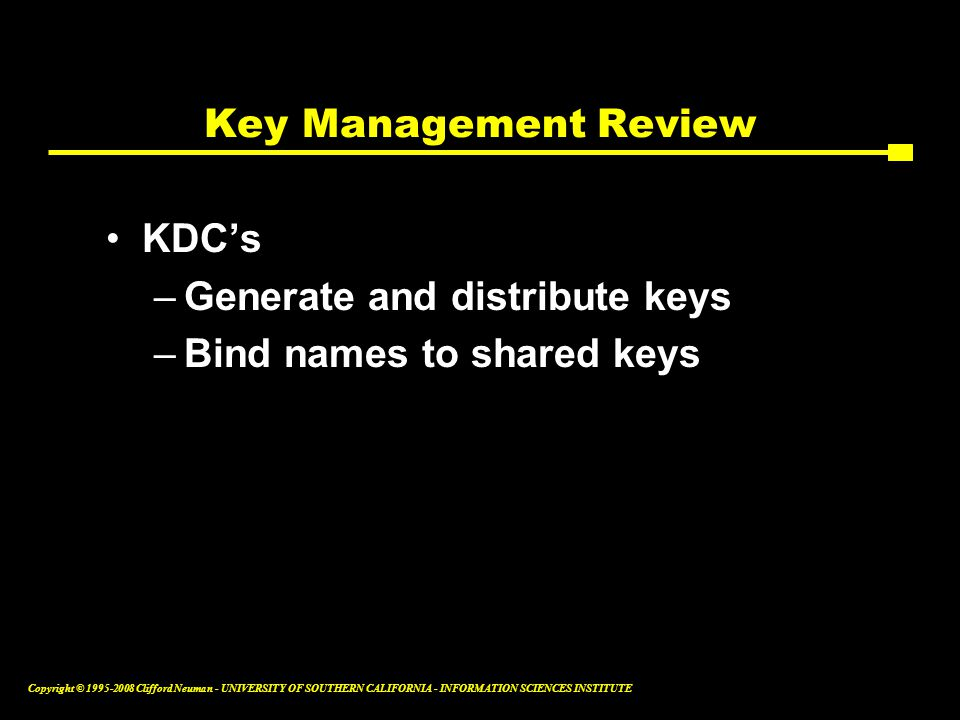 Copyright © 1995-2008 Clifford Neuman - UNIVERSITY OF SOUTHERN CALIFORNIA - INFORMATION SCIENCES INSTITUTE Key Management Review KDC's –Generate and distribute keys –Bind names to shared keys
