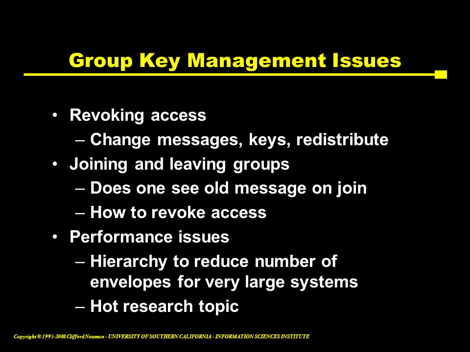 Copyright © 1995-2008 Clifford Neuman - UNIVERSITY OF SOUTHERN CALIFORNIA - INFORMATION SCIENCES INSTITUTE Group Key Management Issues Revoking access –Change messages, keys, redistribute Joining and leaving groups –Does one see old message on join –How to revoke access Performance issues –Hierarchy to reduce number of envelopes for very large systems –Hot research topic