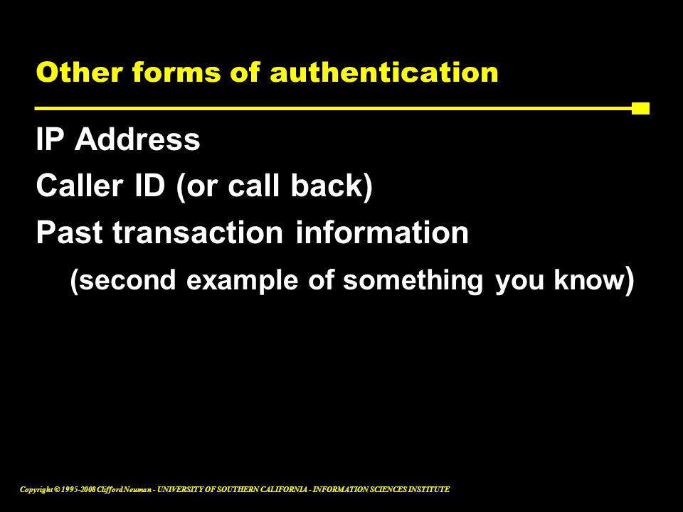 Copyright © 1995-2008 Clifford Neuman - UNIVERSITY OF SOUTHERN CALIFORNIA - INFORMATION SCIENCES INSTITUTE Other forms of authentication IP Address Caller ID (or call back) Past transaction information (second example of something you know )