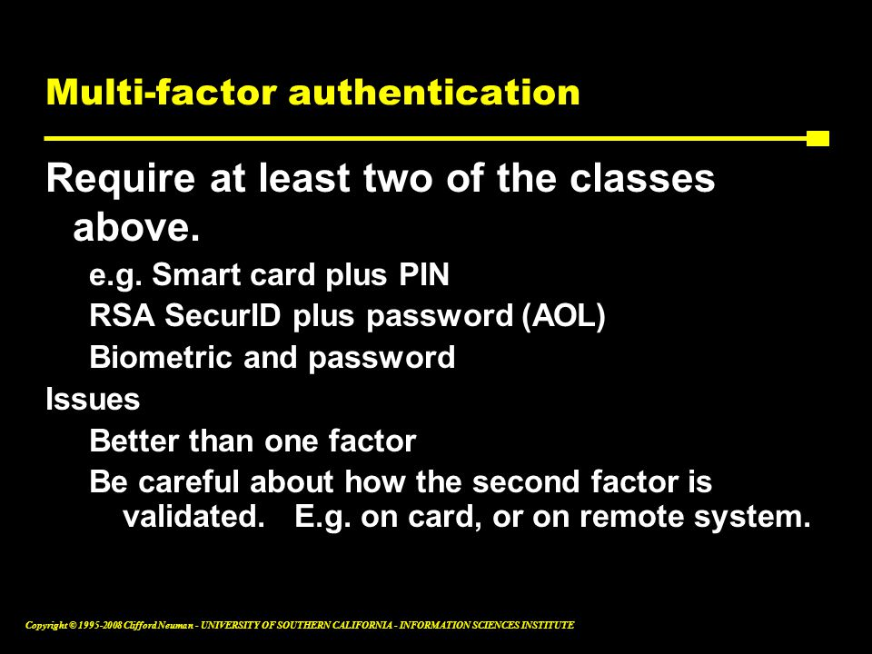 Copyright © 1995-2008 Clifford Neuman - UNIVERSITY OF SOUTHERN CALIFORNIA - INFORMATION SCIENCES INSTITUTE Multi-factor authentication Require at least two of the classes above.