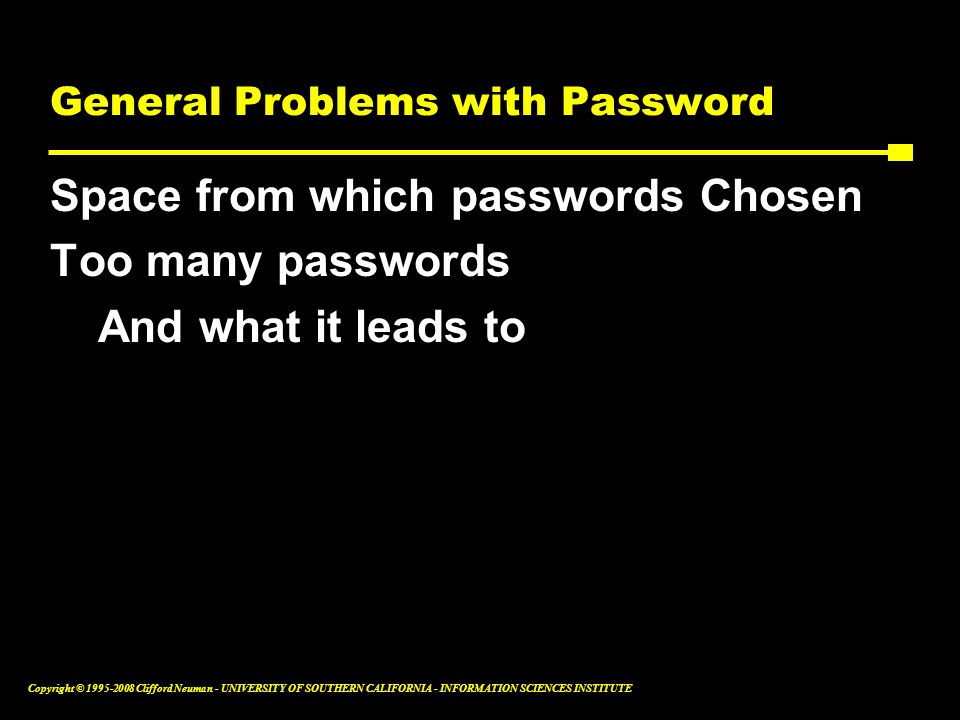 Copyright © 1995-2008 Clifford Neuman - UNIVERSITY OF SOUTHERN CALIFORNIA - INFORMATION SCIENCES INSTITUTE General Problems with Password Space from which passwords Chosen Too many passwords And what it leads to