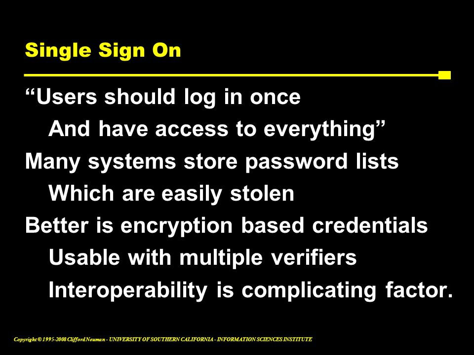 Copyright © 1995-2008 Clifford Neuman - UNIVERSITY OF SOUTHERN CALIFORNIA - INFORMATION SCIENCES INSTITUTE Single Sign On Users should log in once And have access to everything Many systems store password lists Which are easily stolen Better is encryption based credentials Usable with multiple verifiers Interoperability is complicating factor.