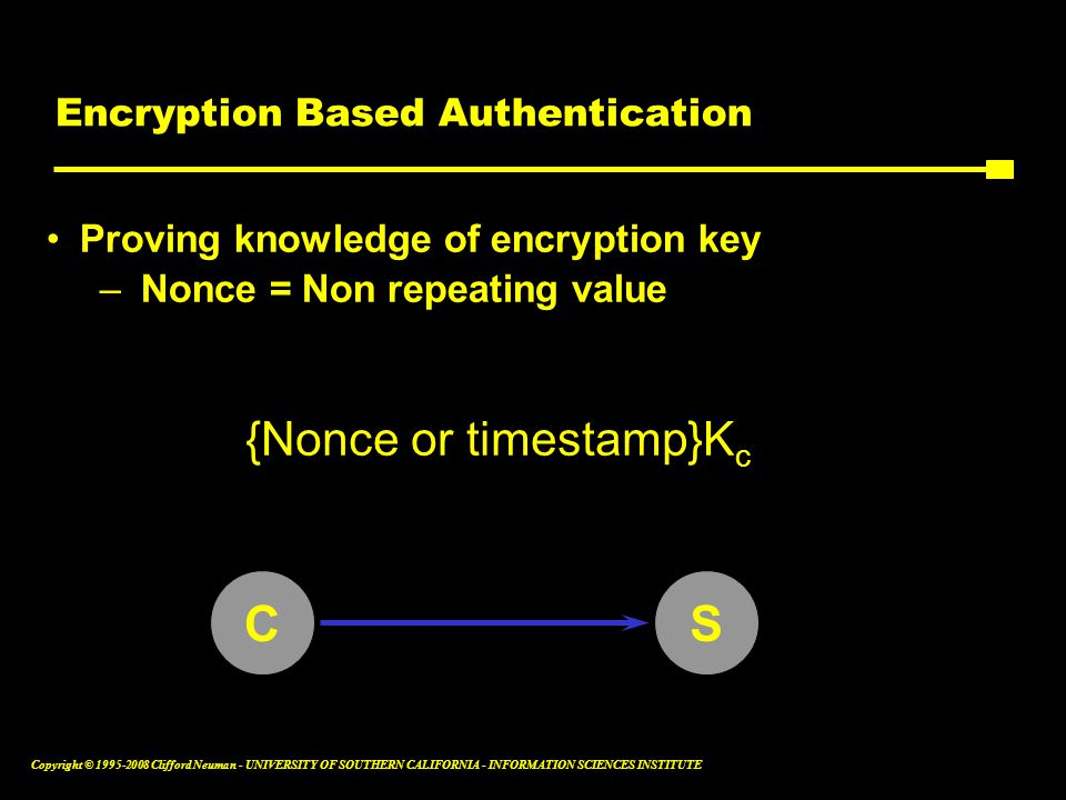 Copyright © 1995-2008 Clifford Neuman - UNIVERSITY OF SOUTHERN CALIFORNIA - INFORMATION SCIENCES INSTITUTE Encryption Based Authentication Proving knowledge of encryption key –Nonce = Non repeating value {Nonce or timestamp}K c CS