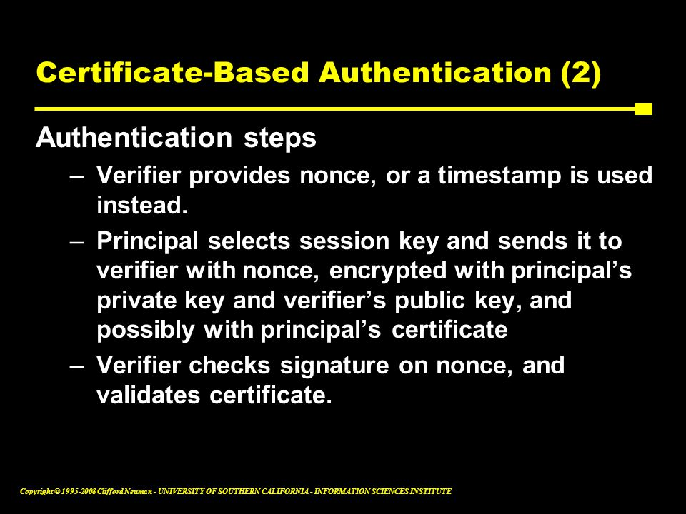 Copyright © 1995-2008 Clifford Neuman - UNIVERSITY OF SOUTHERN CALIFORNIA - INFORMATION SCIENCES INSTITUTE Certificate-Based Authentication (2) Authentication steps –Verifier provides nonce, or a timestamp is used instead.