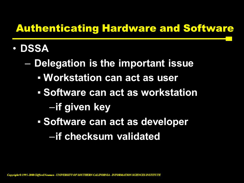 Copyright © 1995-2008 Clifford Neuman - UNIVERSITY OF SOUTHERN CALIFORNIA - INFORMATION SCIENCES INSTITUTE Authenticating Hardware and Software DSSA –Delegation is the important issue ▪Workstation can act as user ▪Software can act as workstation –if given key ▪Software can act as developer –if checksum validated