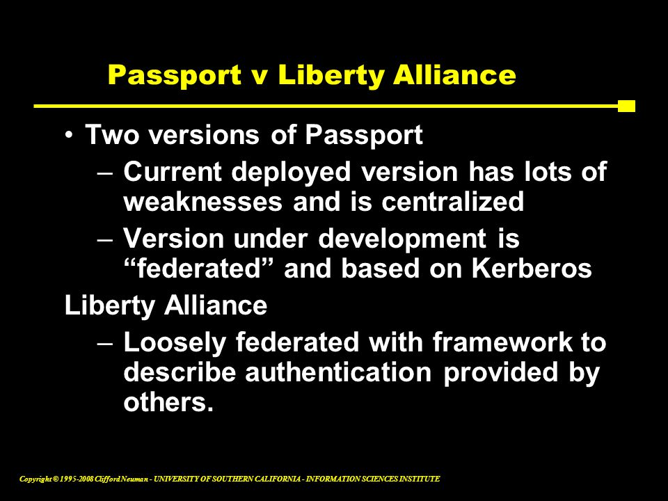 Copyright © 1995-2008 Clifford Neuman - UNIVERSITY OF SOUTHERN CALIFORNIA - INFORMATION SCIENCES INSTITUTE Passport v Liberty Alliance Two versions of Passport –Current deployed version has lots of weaknesses and is centralized –Version under development is federated and based on Kerberos Liberty Alliance –Loosely federated with framework to describe authentication provided by others.