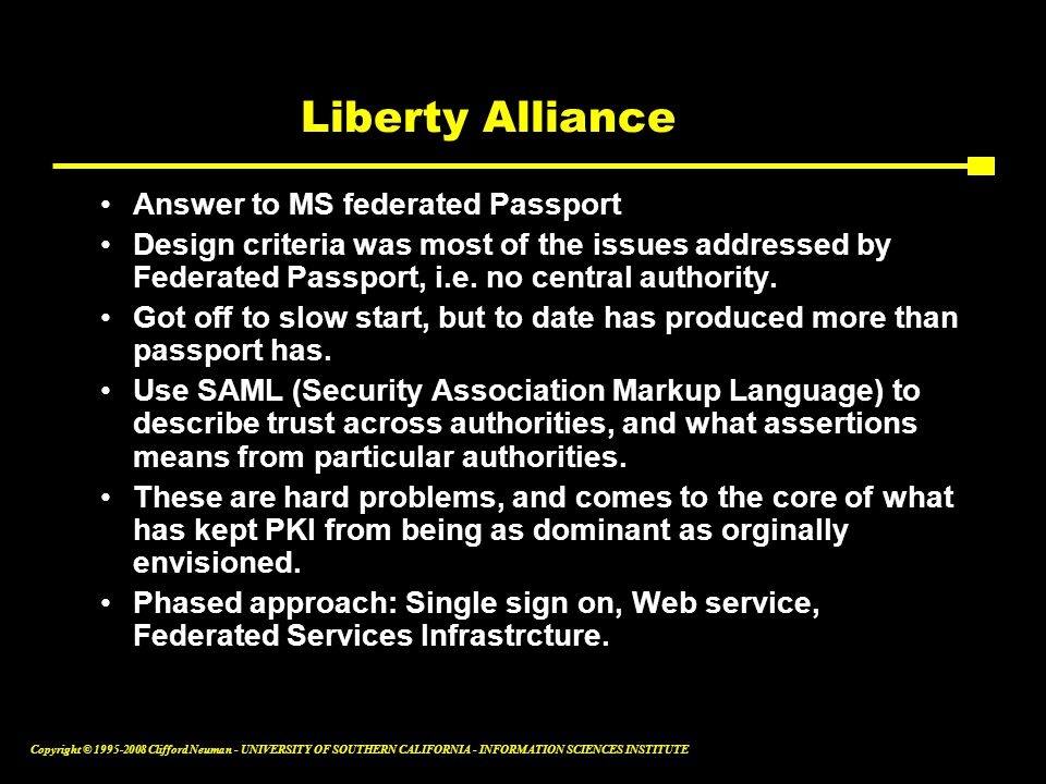 Copyright © 1995-2008 Clifford Neuman - UNIVERSITY OF SOUTHERN CALIFORNIA - INFORMATION SCIENCES INSTITUTE Liberty Alliance Answer to MS federated Passport Design criteria was most of the issues addressed by Federated Passport, i.e.