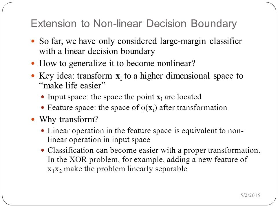 5/2/2015 Extension to Non-linear Decision Boundary So far, we have only considered large-margin classifier with a linear decision boundary How to generalize it to become nonlinear.