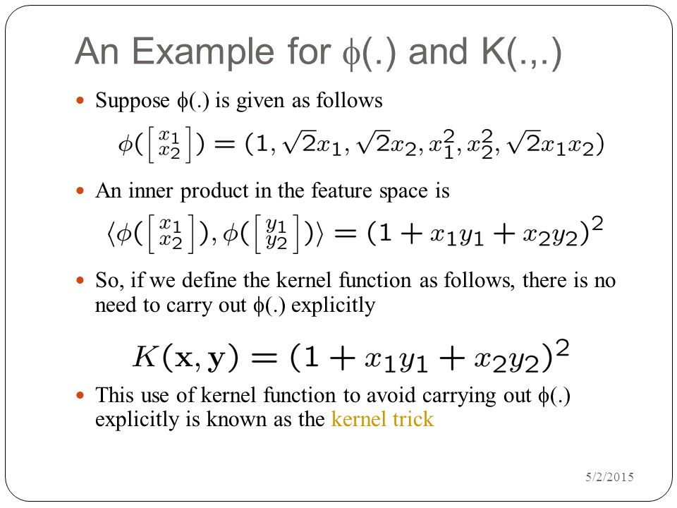 5/2/2015 An Example for  (.) and K(.,.) Suppose  (.) is given as follows An inner product in the feature space is So, if we define the kernel function as follows, there is no need to carry out  (.) explicitly This use of kernel function to avoid carrying out  (.) explicitly is known as the kernel trick