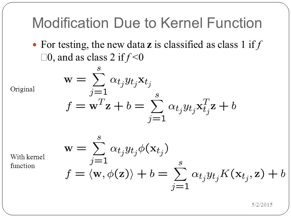 5/2/2015 Modification Due to Kernel Function For testing, the new data z is classified as class 1 if f  0, and as class 2 if f <0 Original With kernel function