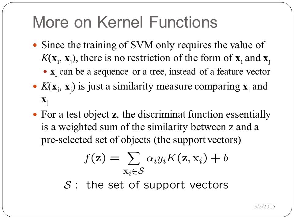 5/2/2015 More on Kernel Functions Since the training of SVM only requires the value of K(x i, x j ), there is no restriction of the form of x i and x j x i can be a sequence or a tree, instead of a feature vector K(x i, x j ) is just a similarity measure comparing x i and x j For a test object z, the discriminat function essentially is a weighted sum of the similarity between z and a pre-selected set of objects (the support vectors)
