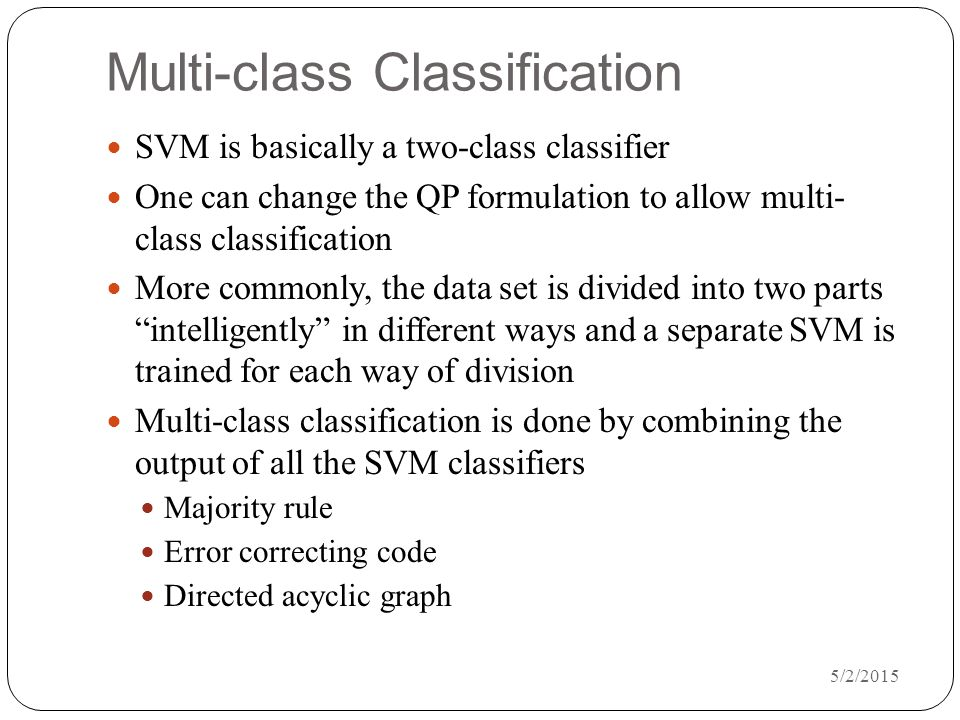 5/2/2015 Multi-class Classification SVM is basically a two-class classifier One can change the QP formulation to allow multi- class classification More commonly, the data set is divided into two parts intelligently in different ways and a separate SVM is trained for each way of division Multi-class classification is done by combining the output of all the SVM classifiers Majority rule Error correcting code Directed acyclic graph