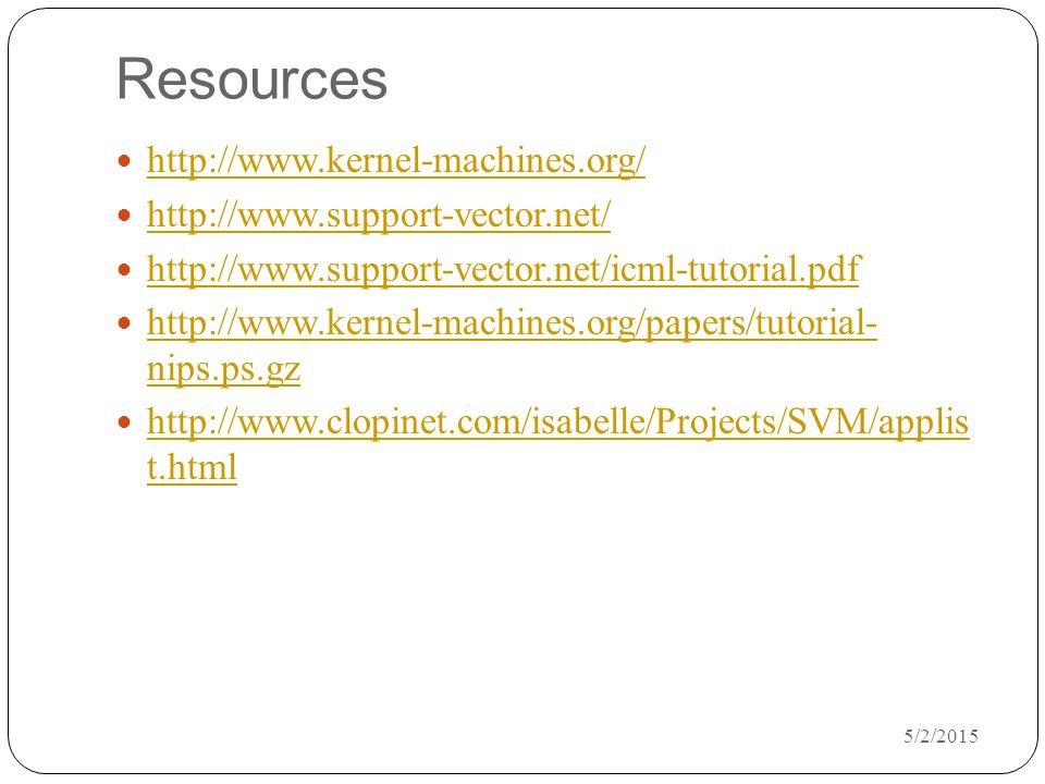 5/2/2015 Resources http://www.kernel-machines.org/ http://www.support-vector.net/ http://www.support-vector.net/icml-tutorial.pdf http://www.kernel-machines.org/papers/tutorial- nips.ps.gz http://www.kernel-machines.org/papers/tutorial- nips.ps.gz http://www.clopinet.com/isabelle/Projects/SVM/applis t.html http://www.clopinet.com/isabelle/Projects/SVM/applis t.html
