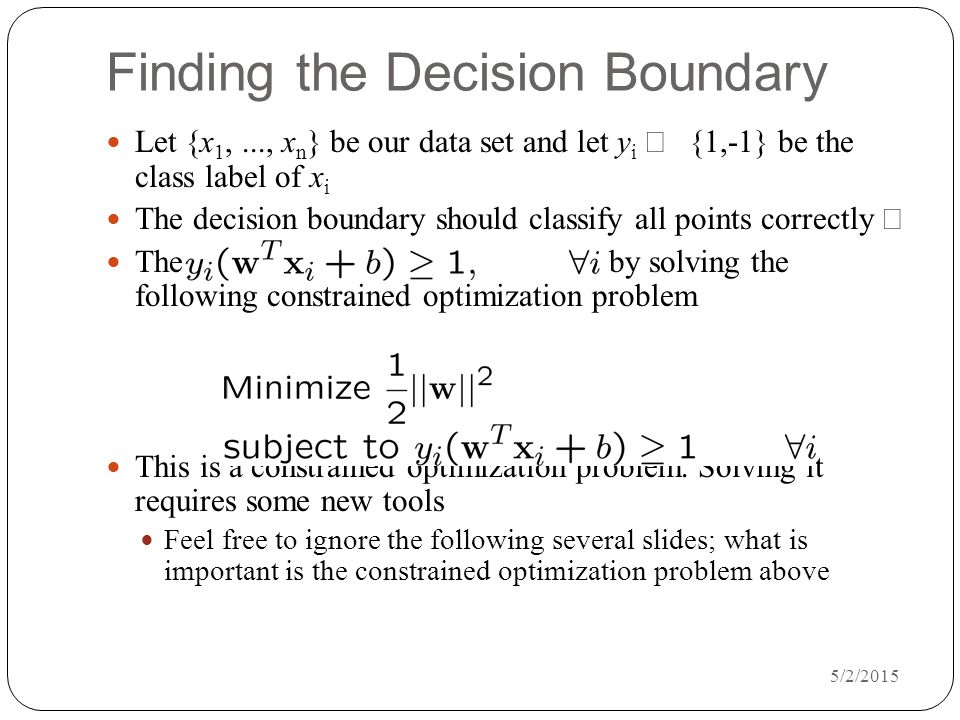5/2/2015 Finding the Decision Boundary Let {x 1,..., x n } be our data set and let y i  {1,-1} be the class label of x i The decision boundary should classify all points correctly  The decision boundary can be found by solving the following constrained optimization problem This is a constrained optimization problem.