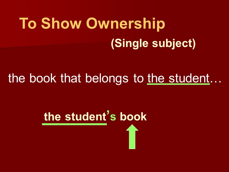 To Show Ownership (Single subject) the book that belongs to the student… the students book student ' s book