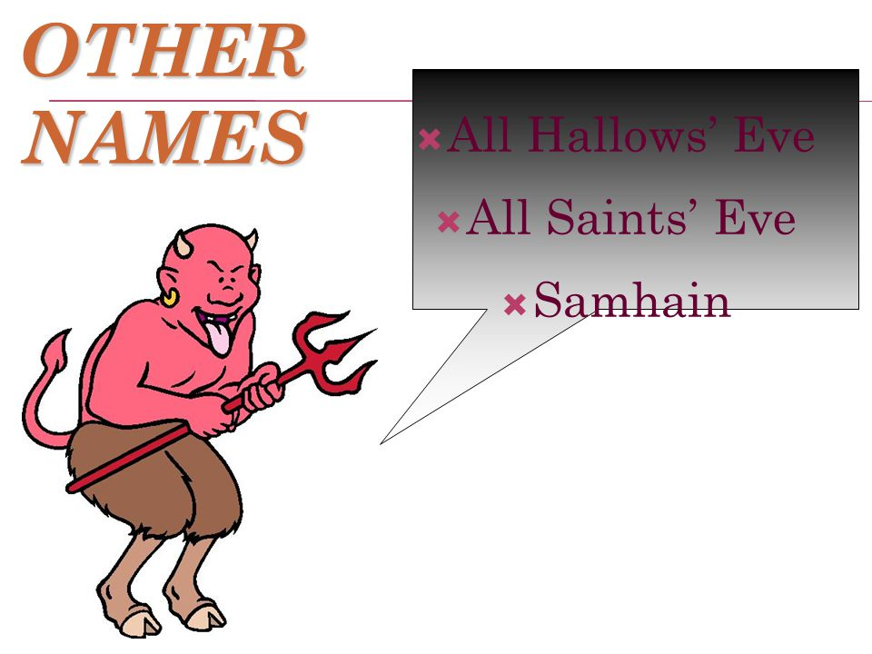 OTHER NAMES  All Hallows' Eve  All Saints' Eve  Samhain