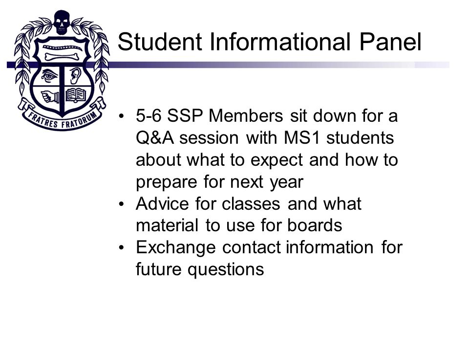 Student Informational Panel 5-6 SSP Members sit down for a Q&A session with MS1 students about what to expect and how to prepare for next year Advice for classes and what material to use for boards Exchange contact information for future questions