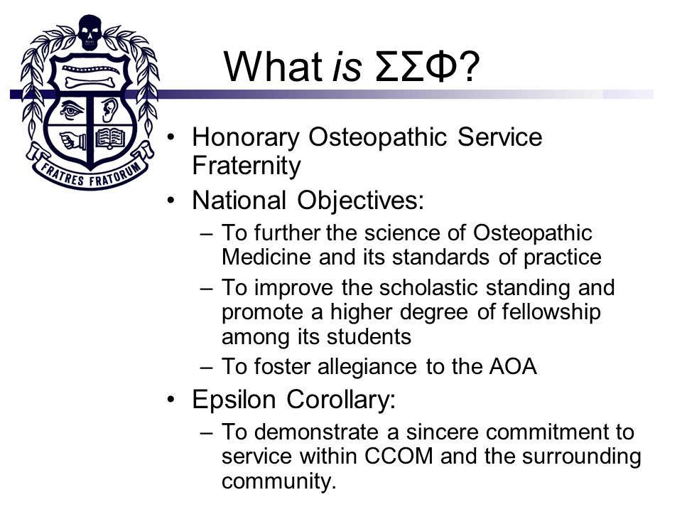 What is ΣΣΦ? Honorary Osteopathic Service Fraternity National Objectives: –To further the science of Osteopathic Medicine and its standards of practic