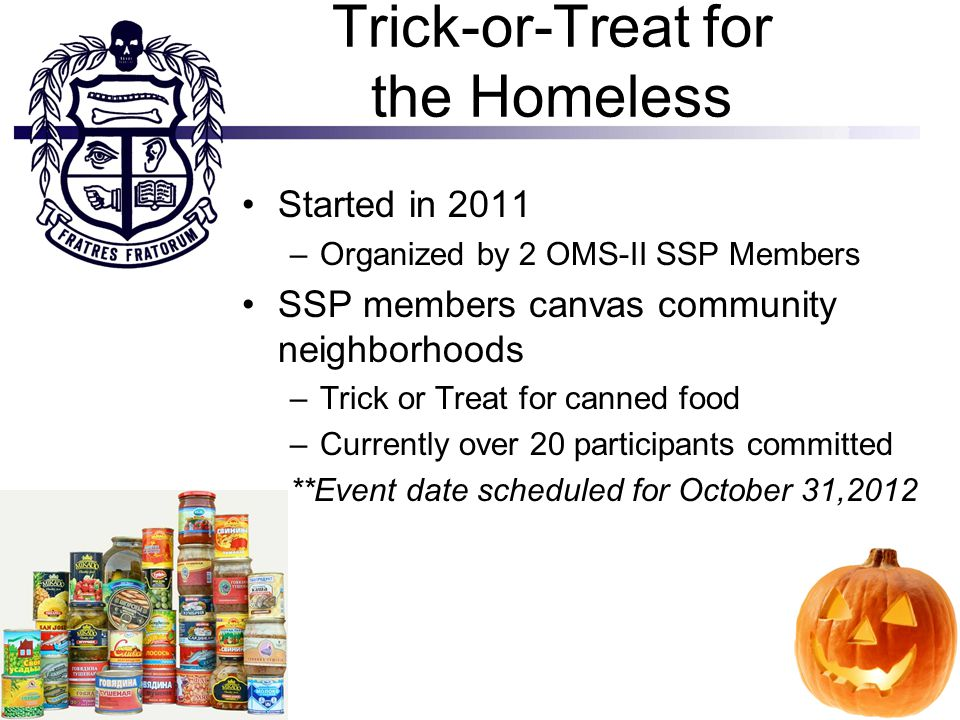 Trick-or-Treat for the Homeless Started in 2011 –Organized by 2 OMS-II SSP Members SSP members canvas community neighborhoods –Trick or Treat for cann