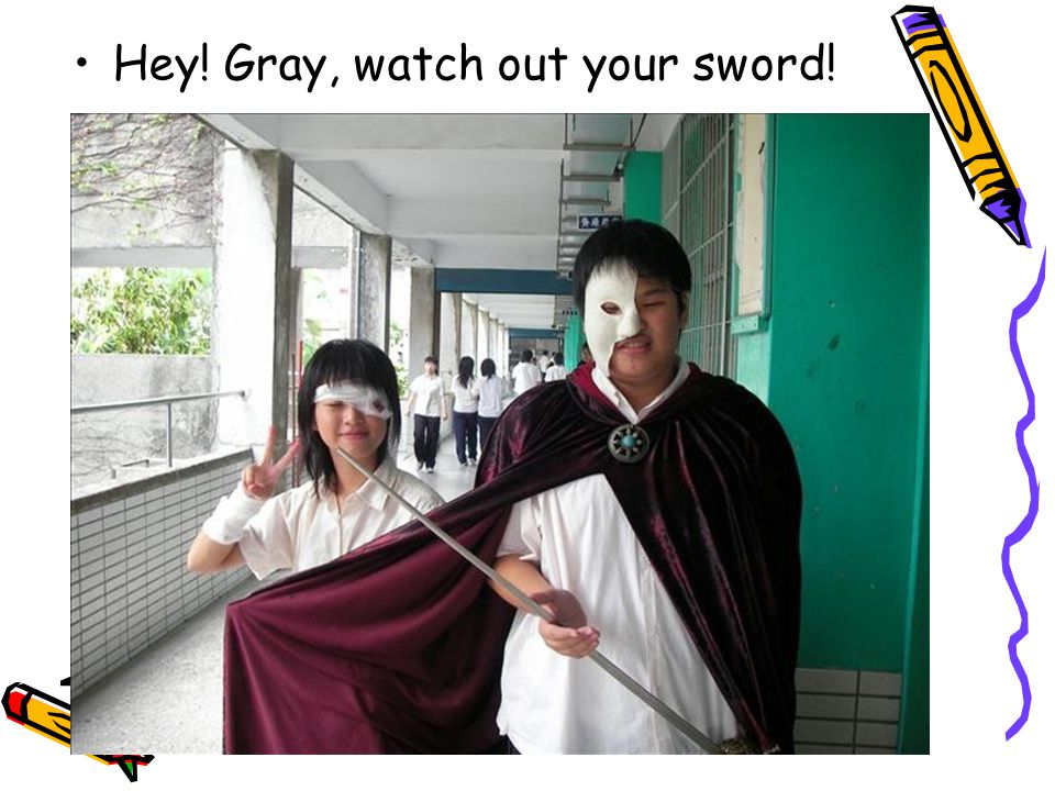 Hey! Gray, watch out your sword!