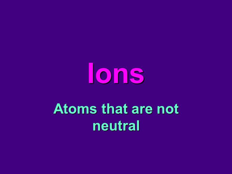 Ions Atoms that are not neutral