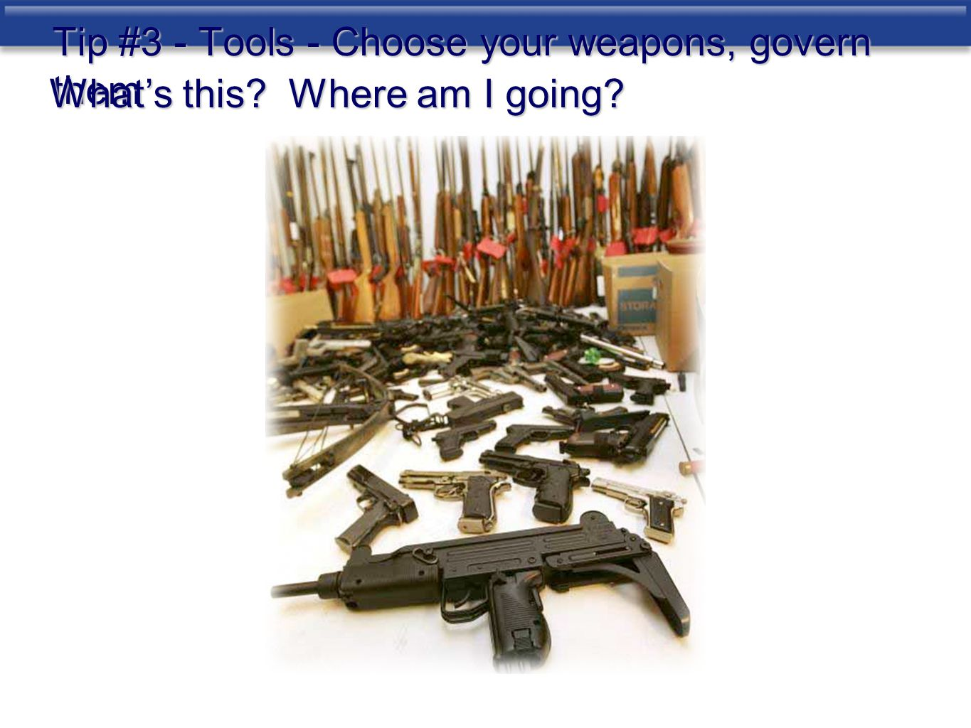 Tip #3 - Tools - Choose your weapons, govern them What's this? Where am I going?