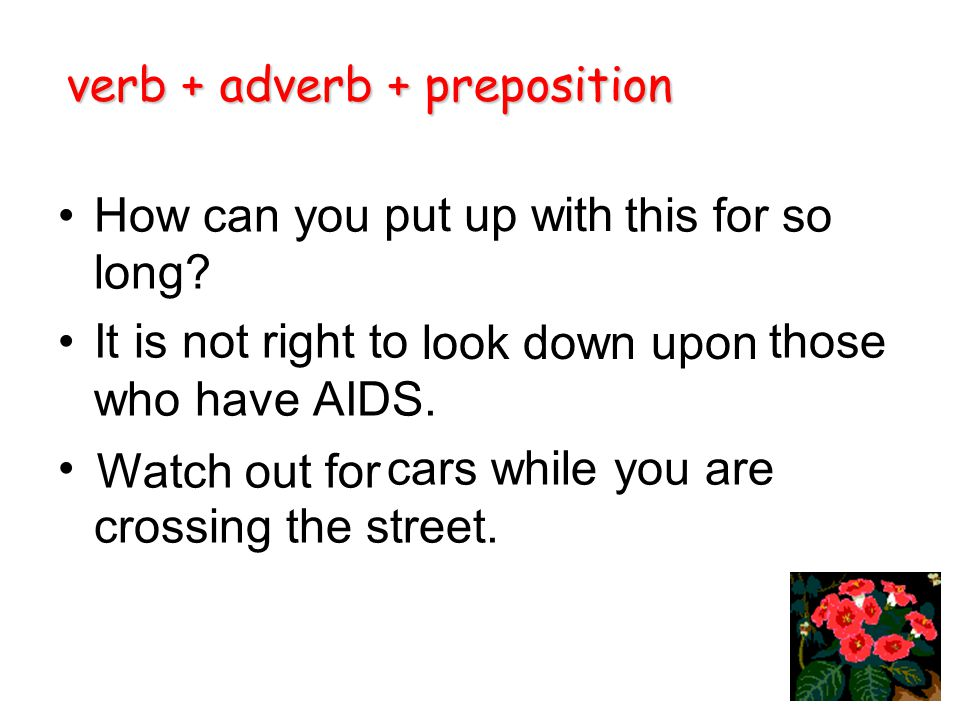 How can you this for so long? It is not right to those who have AIDS. cars while you are crossing the street. verb + adverb + preposition put up with
