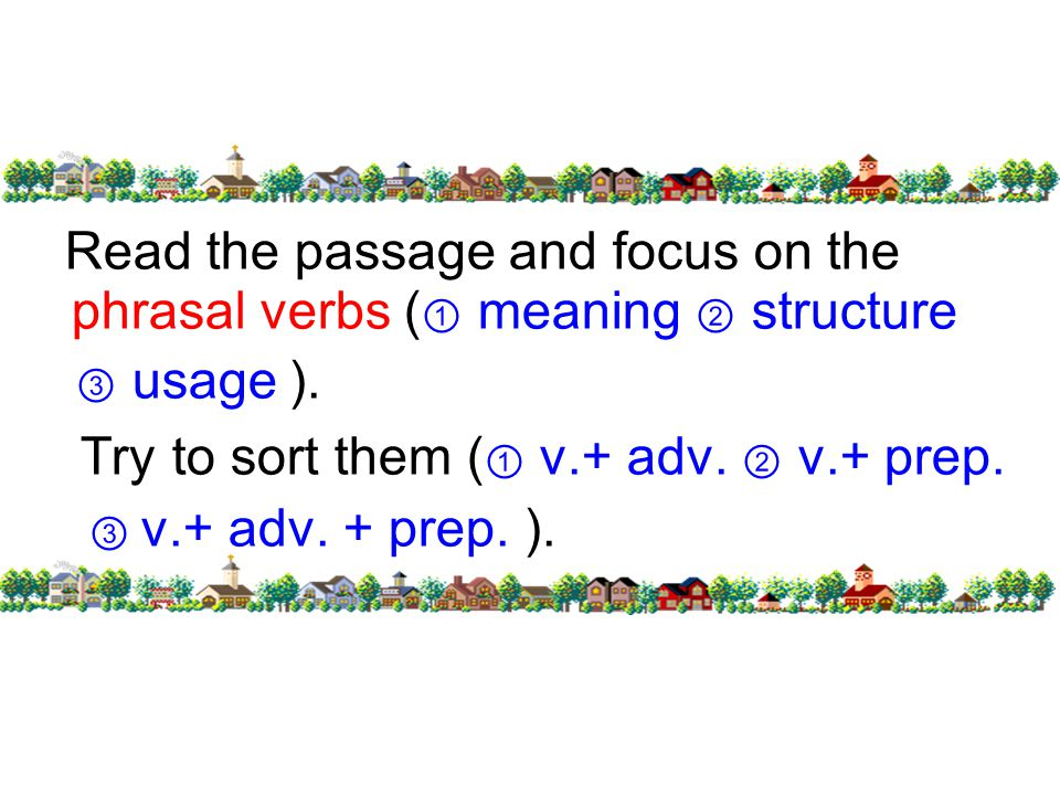 Read the passage and focus on the phrasal verbs ( ① meaning ② structure ③ usage ).
