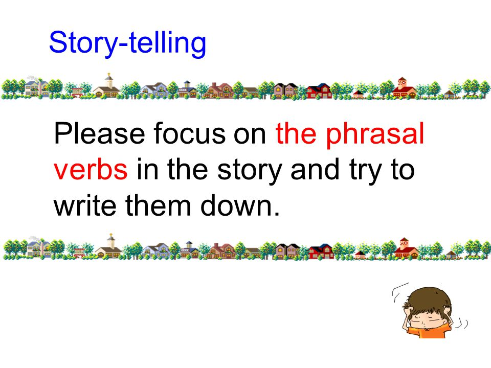 Please focus on the phrasal verbs in the story and try to write them down. Story-telling