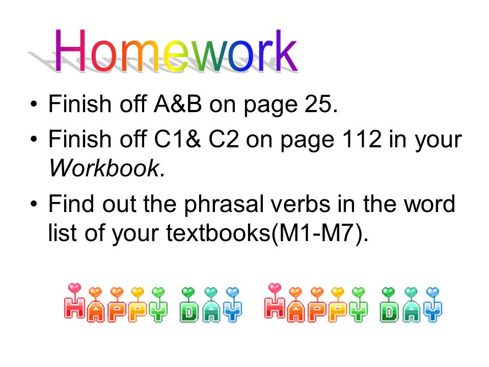 Finish off A&B on page 25. Finish off C1& C2 on page 112 in your Workbook.