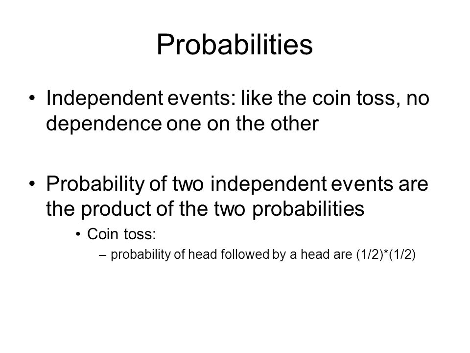 Probabilities Independent events: like the coin toss, no dependence one on the other Probability of two independent events are the product of the two probabilities Coin toss: –probability of head followed by a head are (1/2)*(1/2)