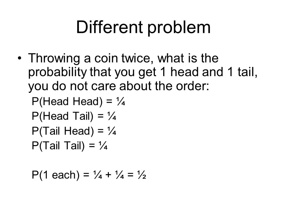 Different problem Throwing a coin twice, what is the probability that you get 1 head and 1 tail, you do not care about the order: P(Head Head) = ¼ P(Head Tail) = ¼ P(Tail Head) = ¼ P(Tail Tail) = ¼ P(1 each) = ¼ + ¼ = ½