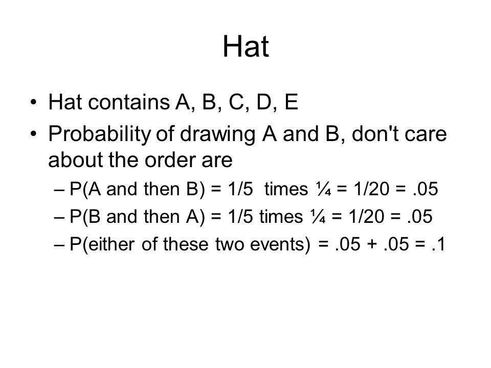 Hat Hat contains A, B, C, D, E Probability of drawing A and B, don t care about the order are –P(A and then B) = 1/5 times ¼ = 1/20 =.05 –P(B and then A) = 1/5 times ¼ = 1/20 =.05 –P(either of these two events) =.05 +.05 =.1