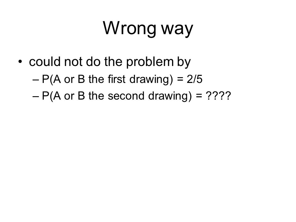 Wrong way could not do the problem by –P(A or B the first drawing) = 2/5 –P(A or B the second drawing) = ????