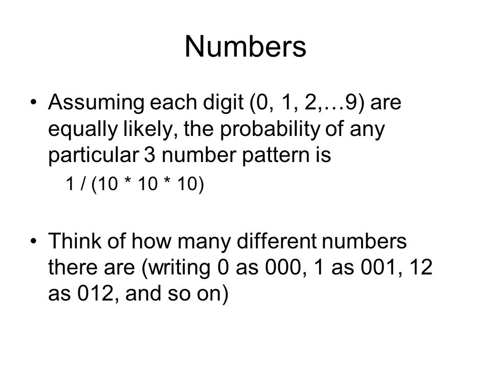 Numbers Assuming each digit (0, 1, 2,…9) are equally likely, the probability of any particular 3 number pattern is 1 / (10 * 10 * 10) Think of how many different numbers there are (writing 0 as 000, 1 as 001, 12 as 012, and so on)