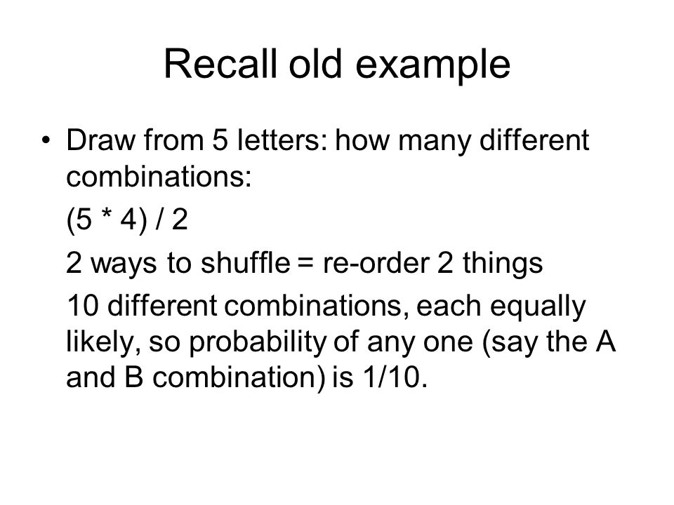 Recall old example Draw from 5 letters: how many different combinations: (5 * 4) / 2 2 ways to shuffle = re-order 2 things 10 different combinations, each equally likely, so probability of any one (say the A and B combination) is 1/10.