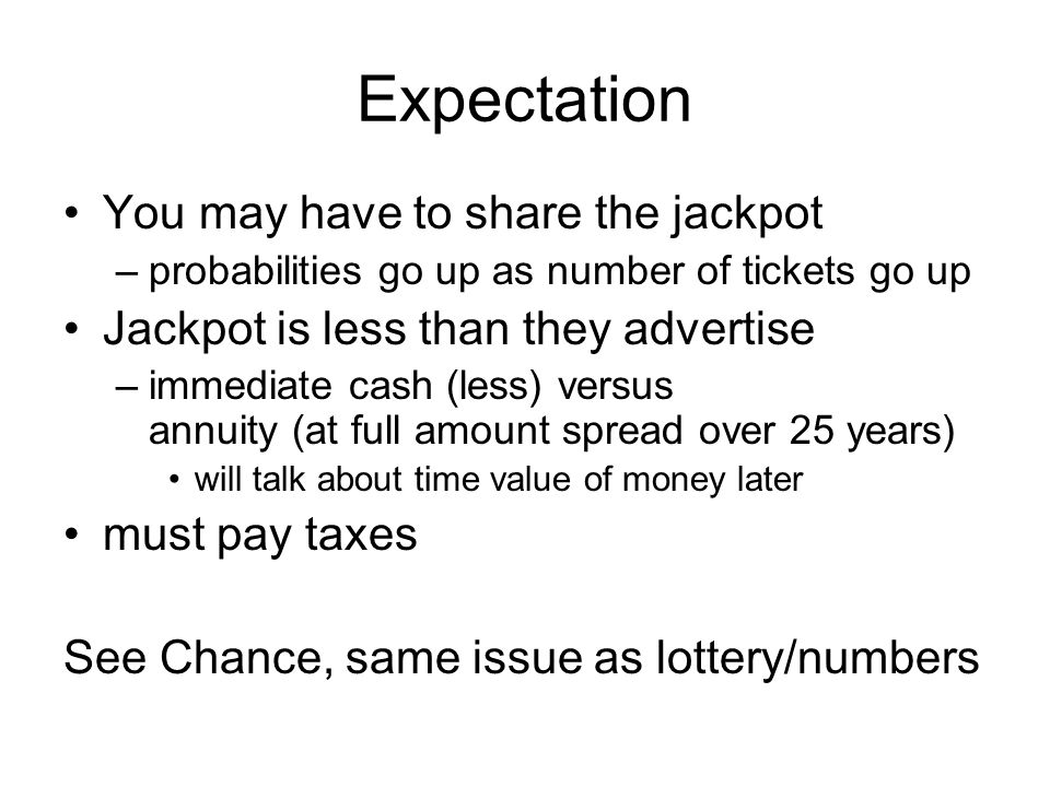 Expectation You may have to share the jackpot –probabilities go up as number of tickets go up Jackpot is less than they advertise –immediate cash (less) versus annuity (at full amount spread over 25 years) will talk about time value of money later must pay taxes See Chance, same issue as lottery/numbers