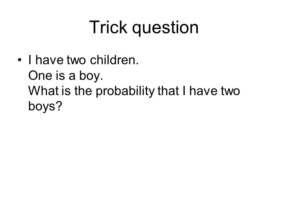 Trick question I have two children. One is a boy. What is the probability that I have two boys?