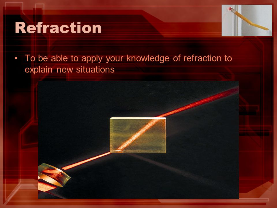 Refraction To be able to apply your knowledge of refraction to explain new situations
