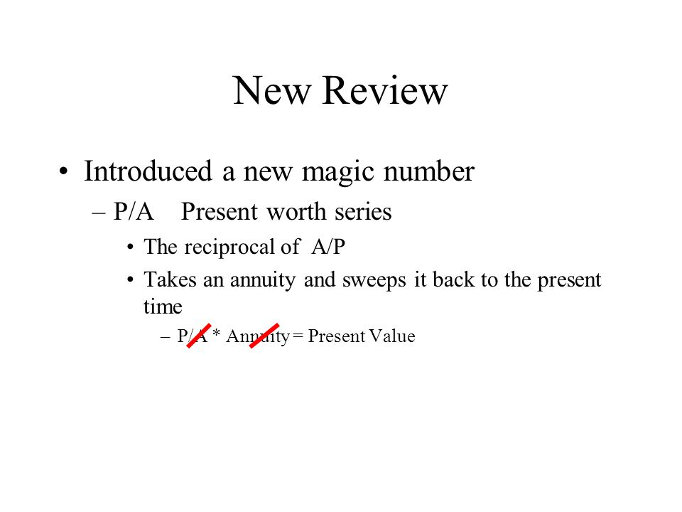 New Review Introduced a new magic number –P/A Present worth series The reciprocal of A/P Takes an annuity and sweeps it back to the present time –P/A * Annuity = Present Value