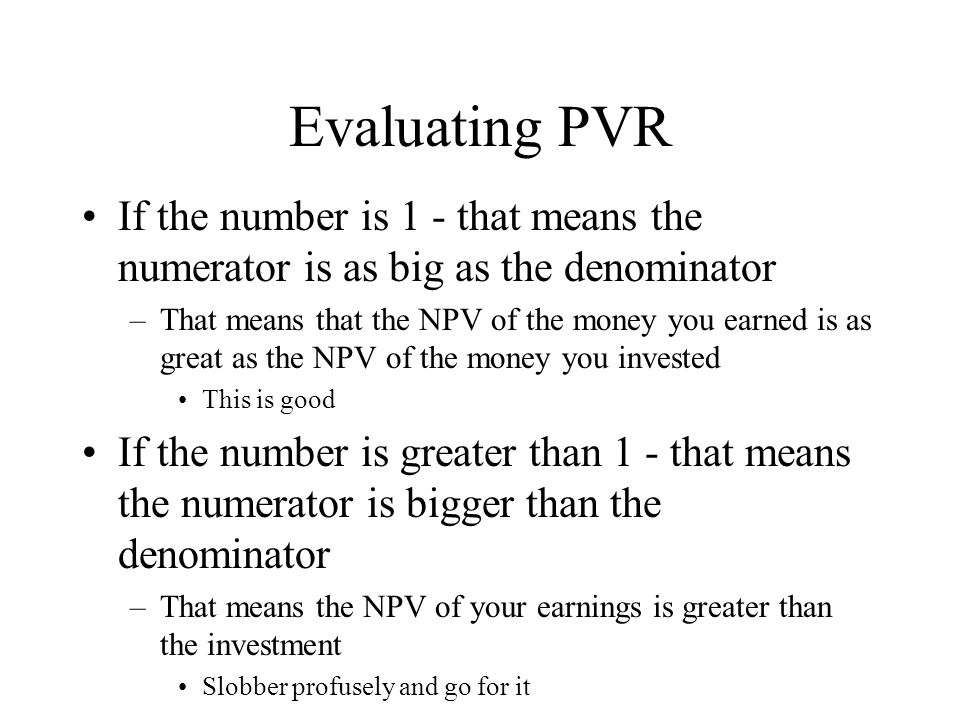 Evaluating PVR If the number is 1 - that means the numerator is as big as the denominator –That means that the NPV of the money you earned is as great as the NPV of the money you invested This is good If the number is greater than 1 - that means the numerator is bigger than the denominator –That means the NPV of your earnings is greater than the investment Slobber profusely and go for it