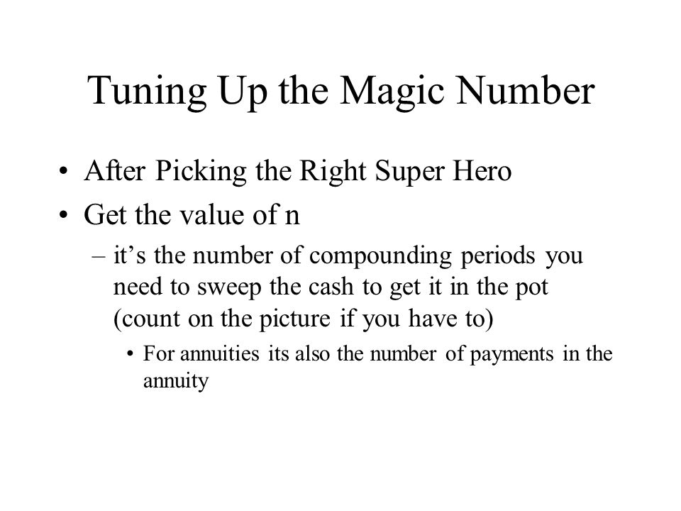 Tuning Up the Magic Number After Picking the Right Super Hero Get the value of n –it's the number of compounding periods you need to sweep the cash to get it in the pot (count on the picture if you have to) For annuities its also the number of payments in the annuity