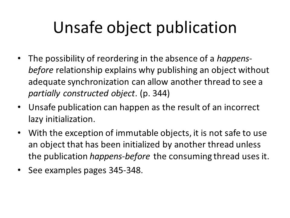 Unsafe object publication The possibility of reordering in the absence of a happens- before relationship explains why publishing an object without adequate synchronization can allow another thread to see a partially constructed object.