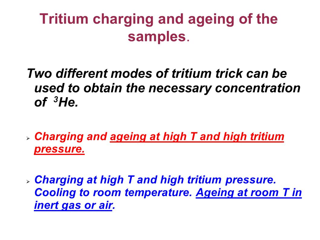 Loading SM with 3 Не by means of tritium trick in Russian Federal Nuclear Centre Ni – 99.99% purity Р tritium =500 atm Т=770K up to ~60hr ; Ageing in air, T=300K; Detritiation T=770K