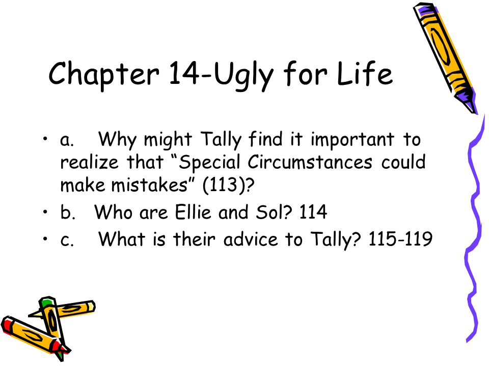 """Chapter 14-Ugly for Life a. Why might Tally find it important to realize that """"Special Circumstances could make mistakes"""" (113)? b. Who are Ellie and"""