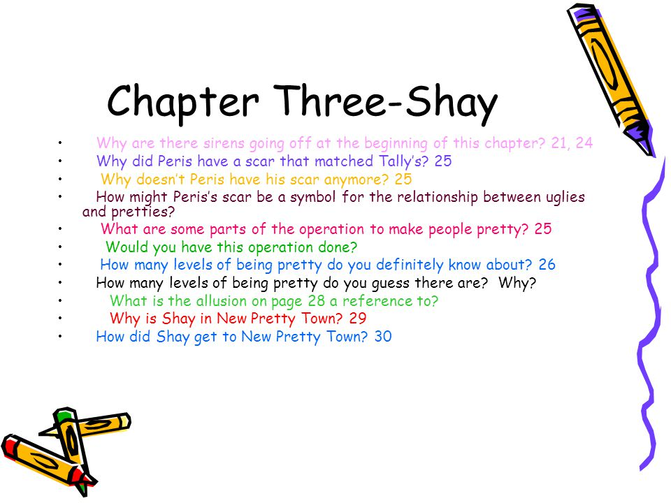Chapter Three-Shay Why are there sirens going off at the beginning of this chapter? 21, 24 Why did Peris have a scar that matched Tally's? 25 Why does